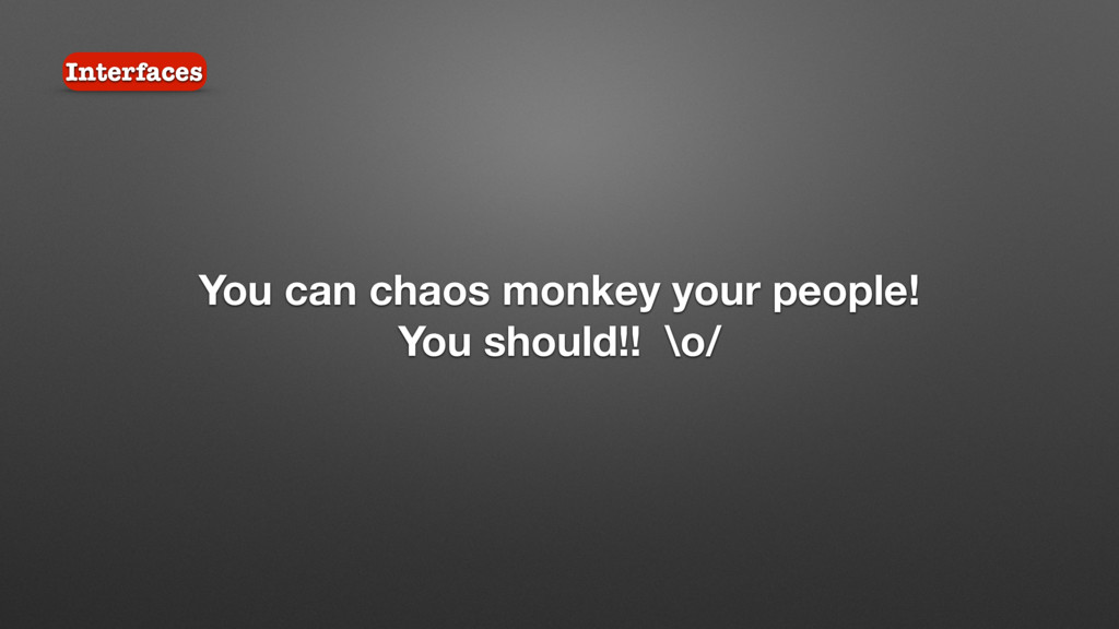 You can chaos monkey your people! You should!! ...
