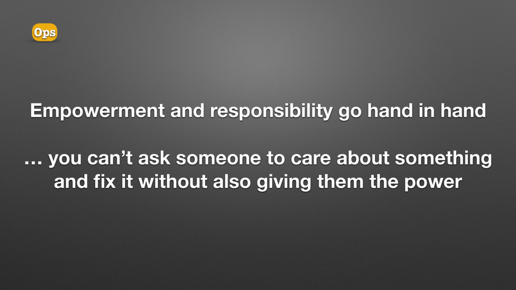 Empowerment and responsibility go hand in hand ...
