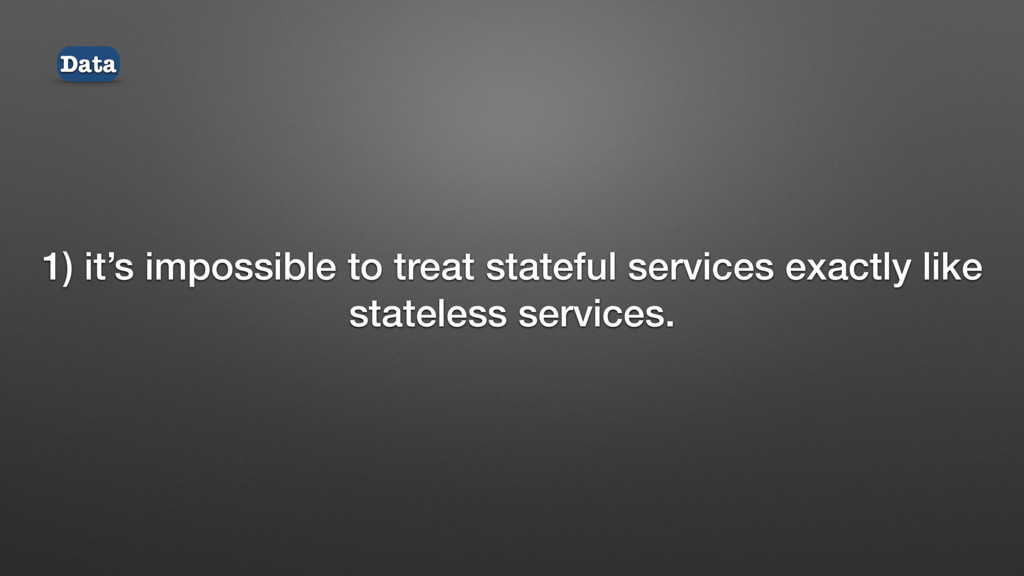 1) it's impossible to treat stateful services e...