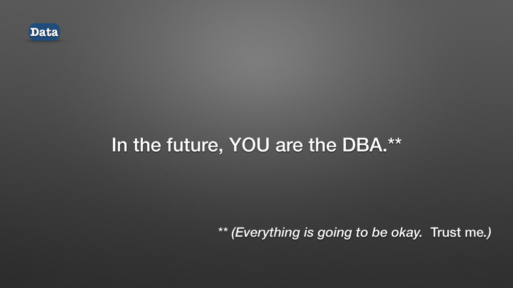 In the future, YOU are the DBA.** Data ** (Ever...