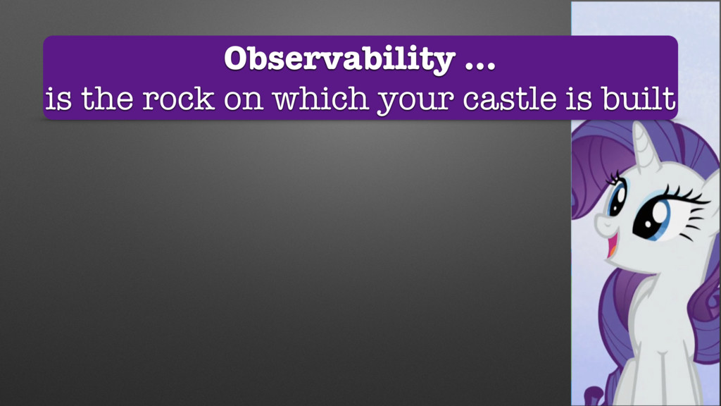 Observability … is the rock on which your castl...