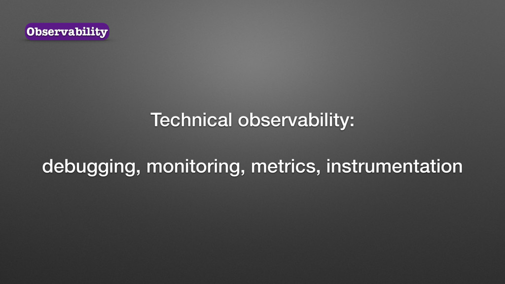 Technical observability: debugging, monitoring,...