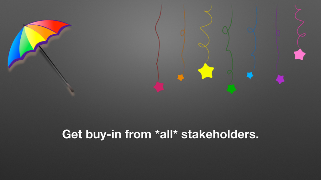 Get buy-in from *all* stakeholders.