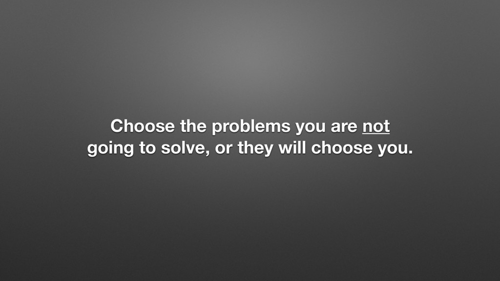 Choose the problems you are not going to solve,...