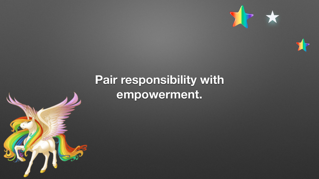 Pair responsibility with empowerment.