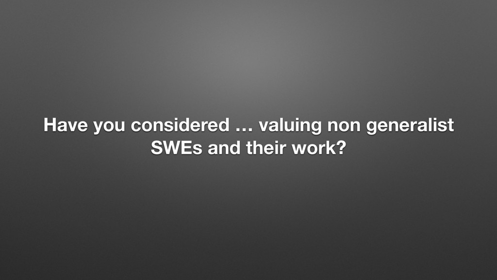 Have you considered … valuing non generalist SW...