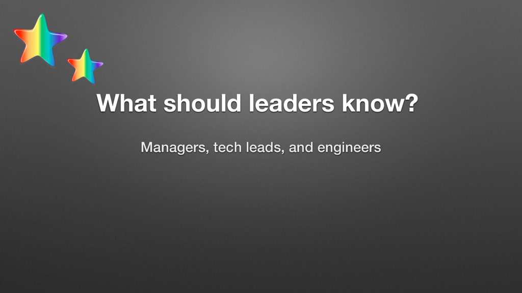 What should leaders know? Managers, tech leads,...
