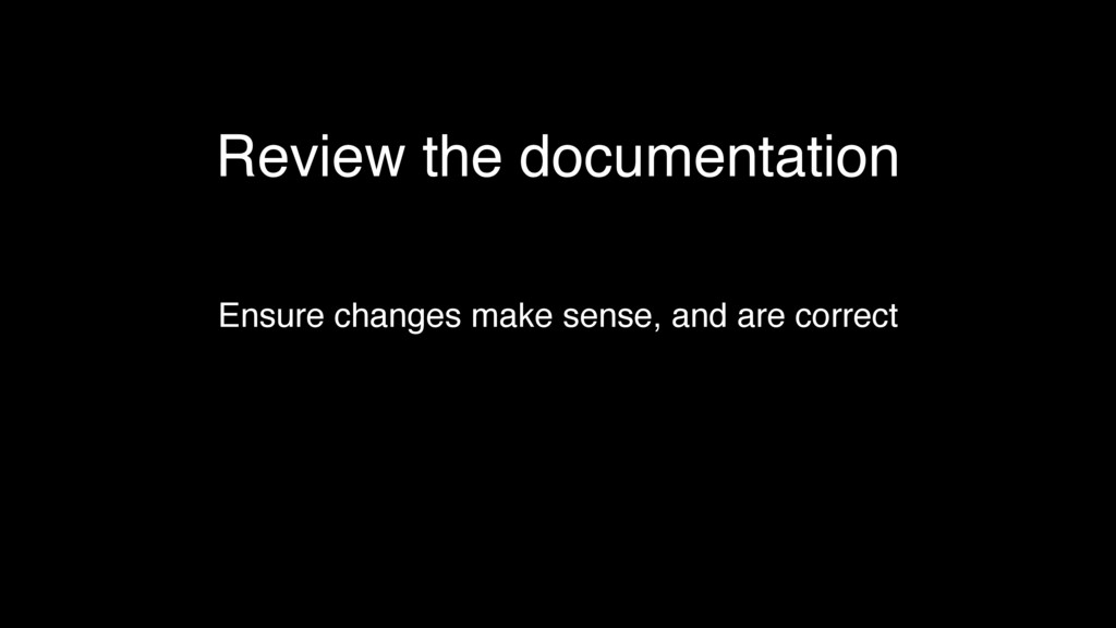 Review the documentation Ensure changes make se...