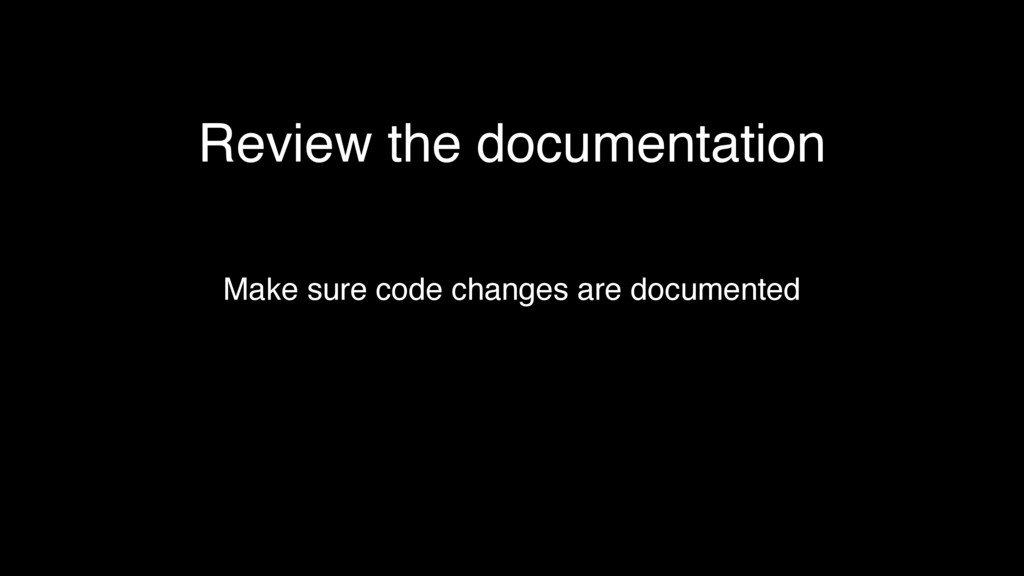 Review the documentation Make sure code changes...