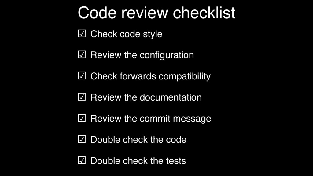 ☑ Check code style ☑ Review the configuration ☑ ...