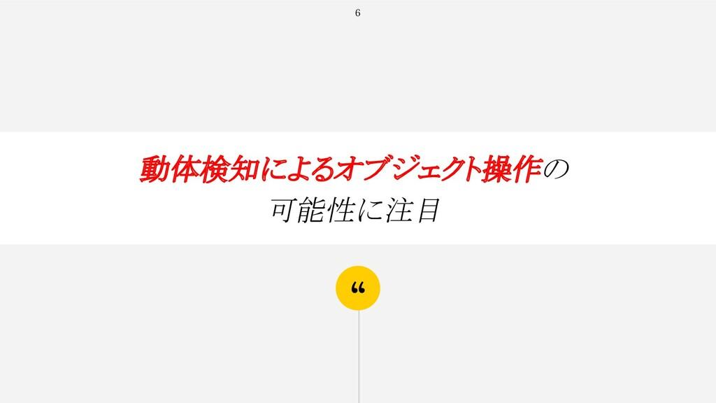 """"""" 6 動体検知によるオブジェクト操作の 可能性に注目"""