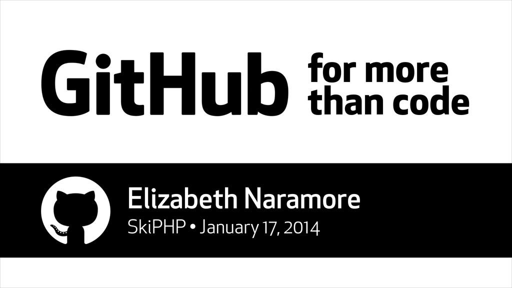 for more than code Elizabeth Naramore SkiPHP • ...