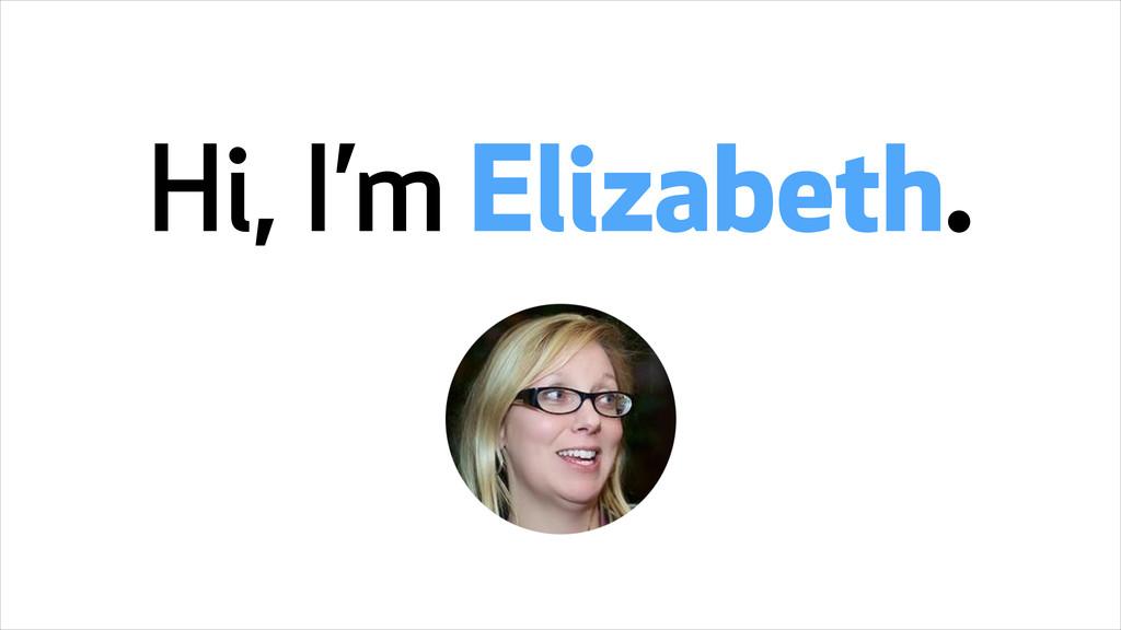 Hi, I'm Elizabeth.