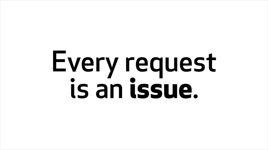 Every request is an issue.