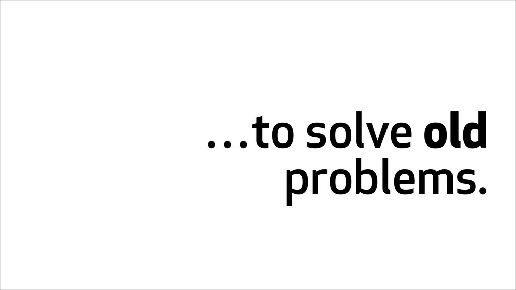 …to solve old problems.