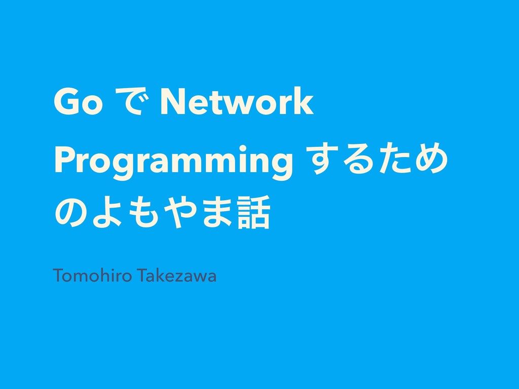 Go Ͱ Network Programming ͢ΔͨΊ ͷΑ· Tomohiro T...