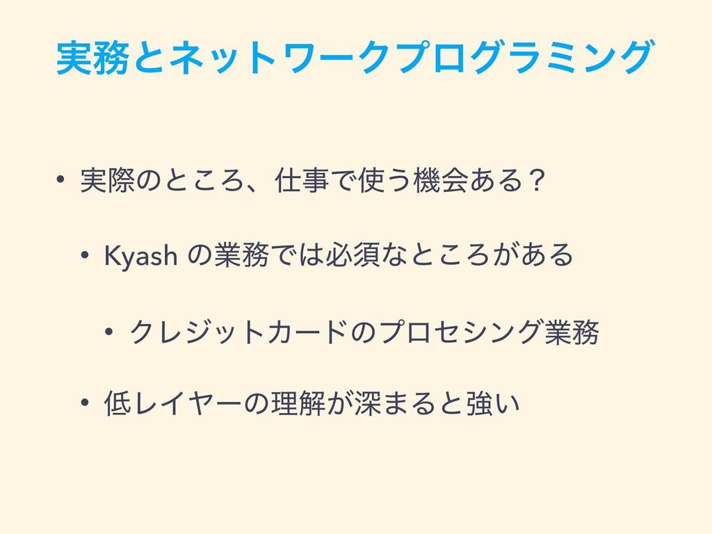 ࣮ͱωοτϫʔΫϓϩάϥϛϯά • ࣮ࡍͷͱ͜ΖɺͰ͏ػձ͋Δʁ • Kyash ͷۀ...