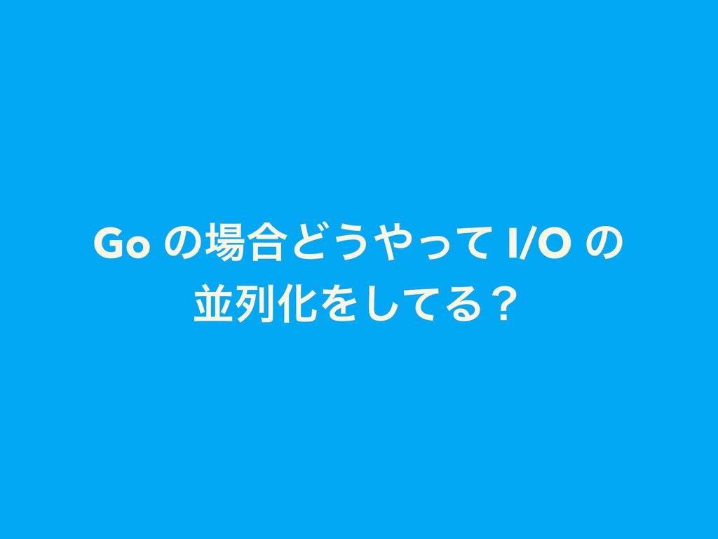 Go ͷ߹Ͳ͏ͬͯ I/O ͷ ฒྻԽΛͯ͠Δʁ