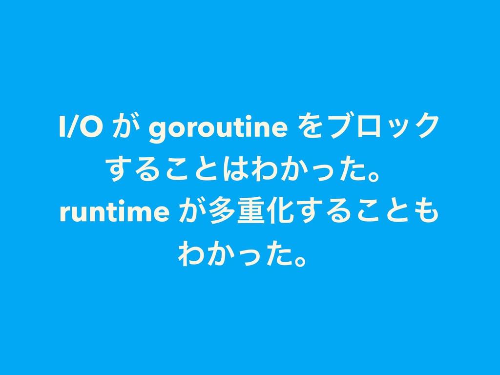 I/O ͕ goroutine ΛϒϩοΫ ͢Δ͜ͱΘ͔ͬͨɻ runtime ͕ଟॏԽ͢Δ...
