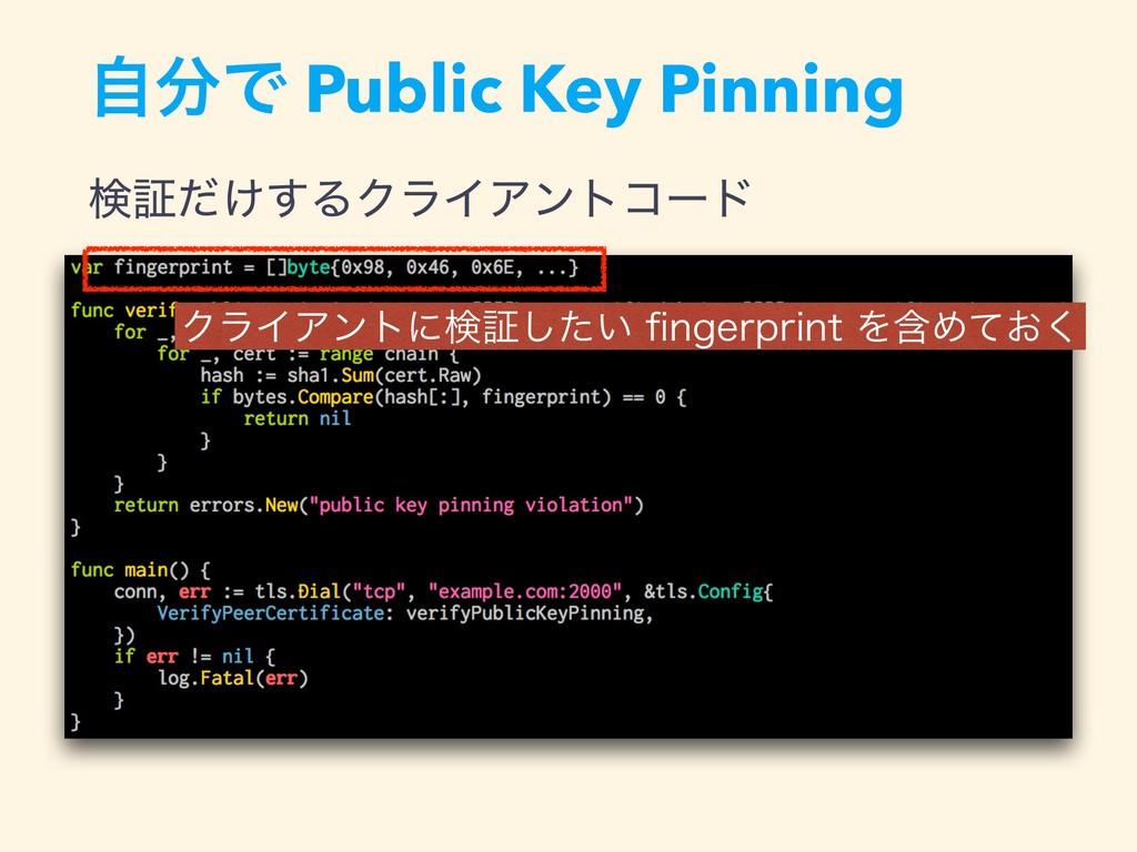 ࣗͰ Public Key Pinning ݕূ͚ͩ͢ΔΫϥΠΞϯτίʔυ ΫϥΠΞϯτʹݕ...