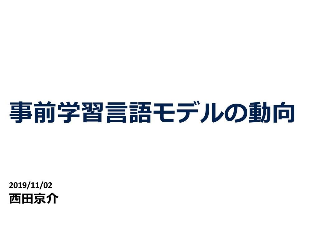 事前学習⾔語モデルの動向 2019/11/02 ⻄⽥京介 1