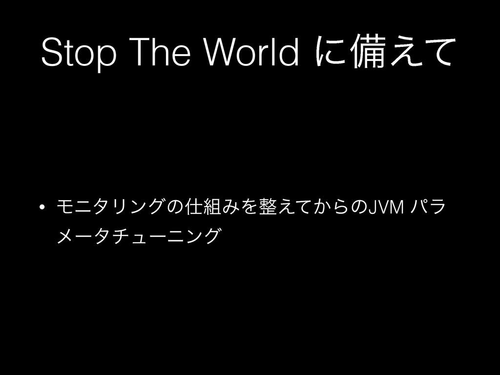 Stop The World ʹඋ͑ͯ • ϞχλϦϯάͷΈΛ͔͑ͯΒͷJVM ύϥ ϝ...