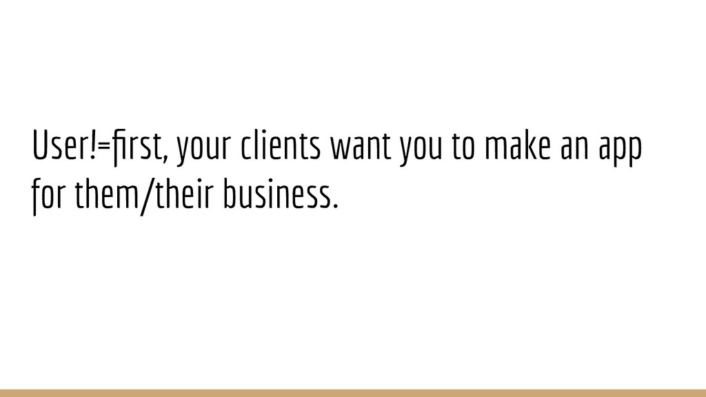 User!=first, your clients want you to make an ap...