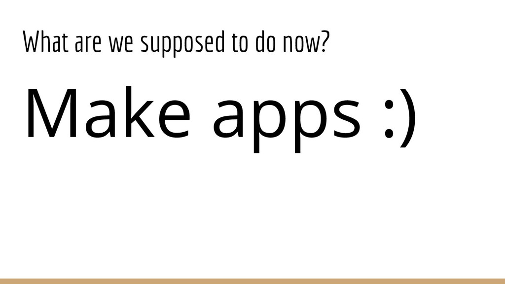 What are we supposed to do now? Make apps :)