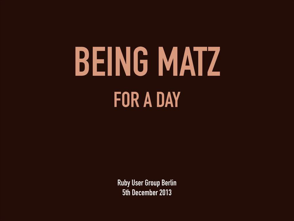 BEING MATZ FOR A DAY Ruby User Group Berlin 5th...