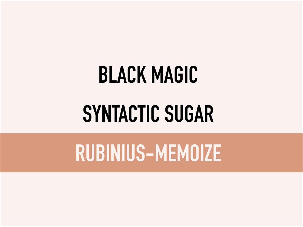 BLACK MAGIC SYNTACTIC SUGAR RUBINIUS-MEMOIZE