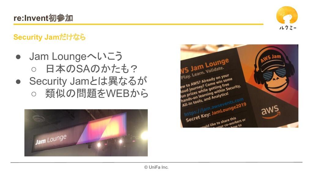 © UniFa Inc. re:Invent初参加 ● Jam Loungeへいこう ○ 日本...