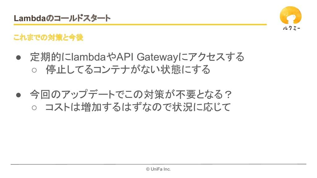 © UniFa Inc. Lambdaのコールドスタート ● 定期的にlambdaやAPI G...
