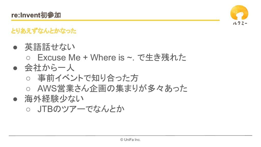 © UniFa Inc. re:Invent初参加 ● 英語話せない ○ Excuse Me ...