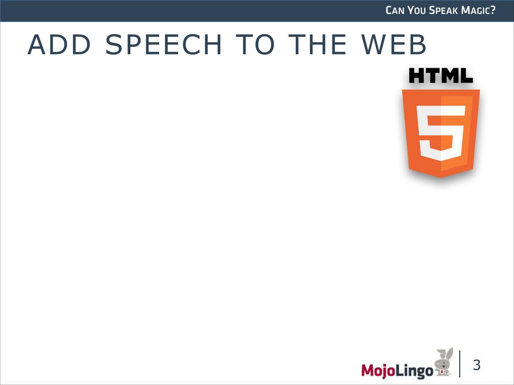 CAN YOU SPEAK MAGIC? ADD SPEECH TO THE WEB !3