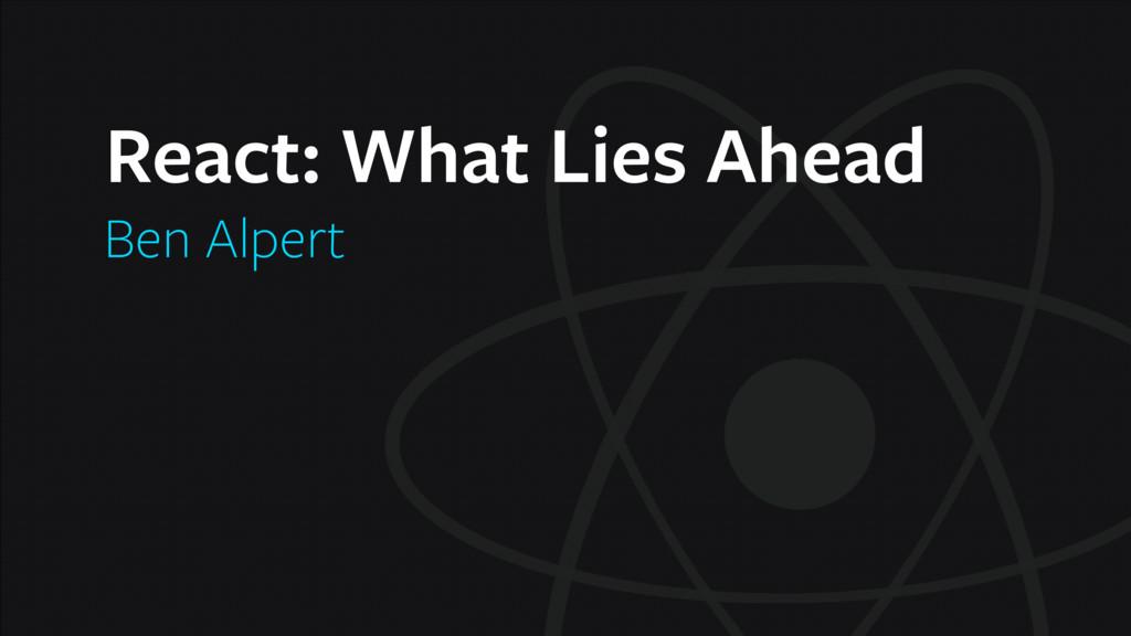 React: What Lies Ahead Ben Alpert