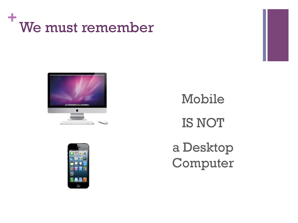 + We must remember Mobile IS NOT a Desktop Comp...
