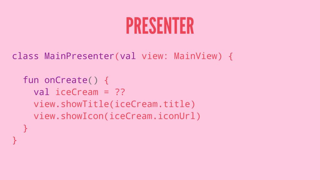 PRESENTER class MainPresenter(val view: MainVie...