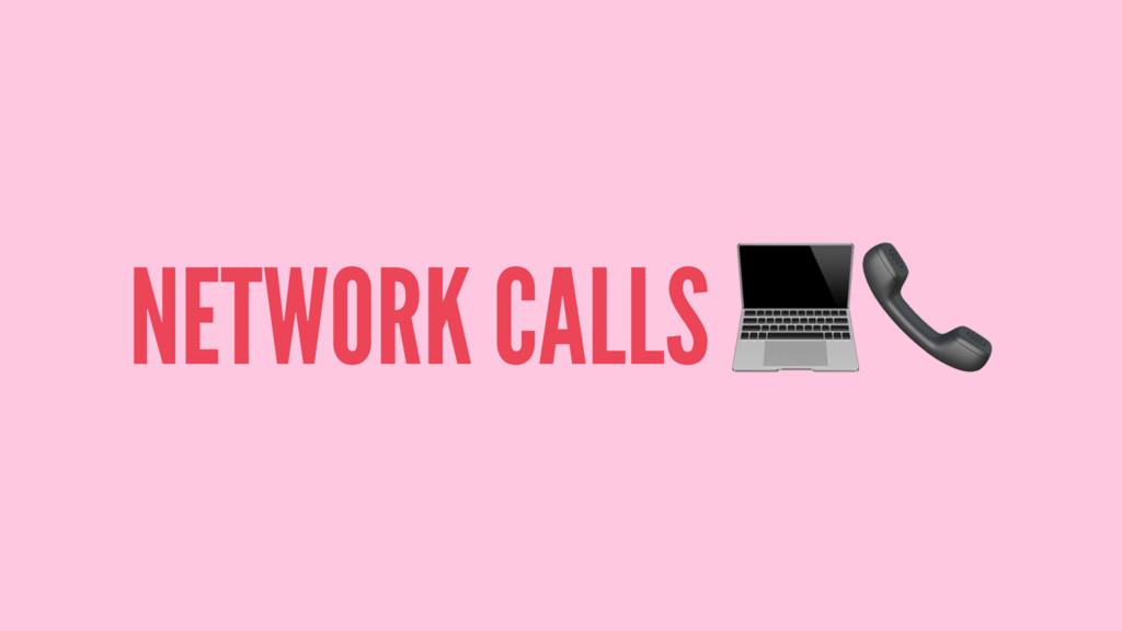 """NETWORK CALLS !"""""""