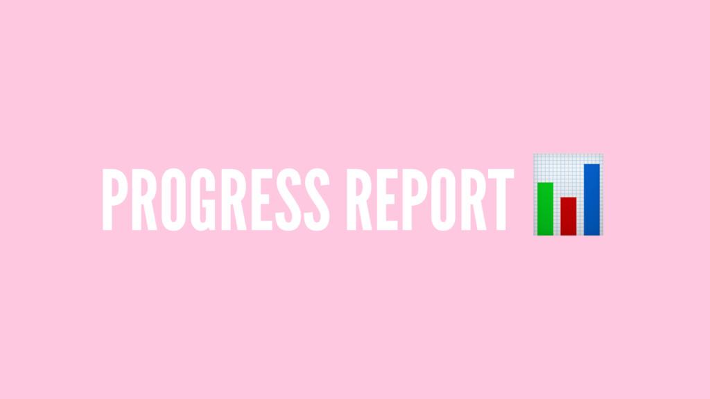 PROGRESS REPORT !
