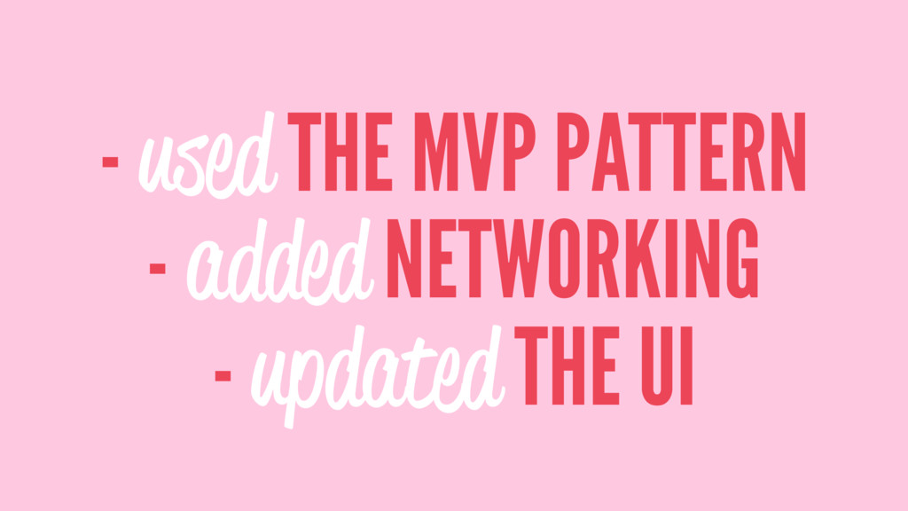 - used THE MVP PATTERN - added NETWORKING - upd...