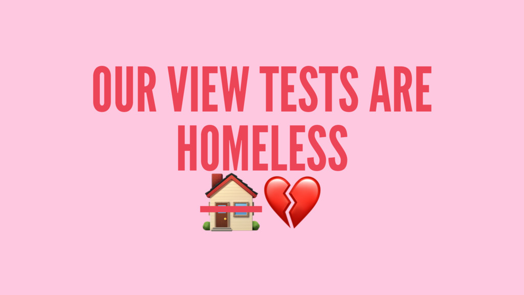 """OUR VIEW TESTS ARE HOMELESS !"""""""