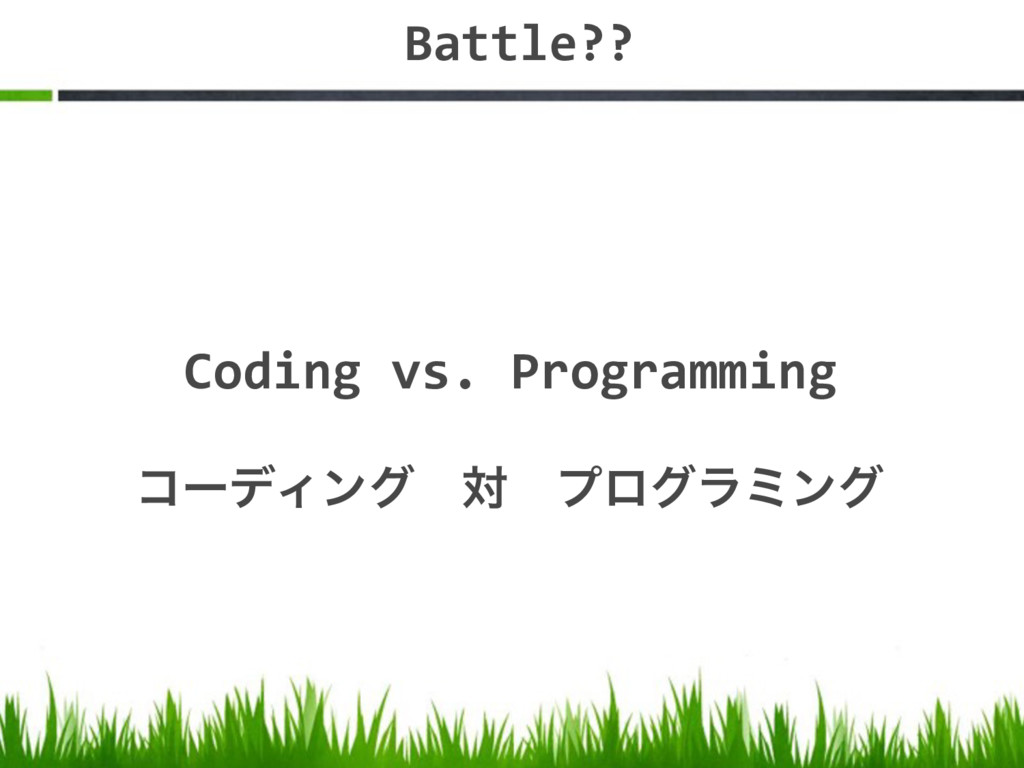 Battle?? Coding vs. Programming ίʔσΟϯάɹରɹϓϩάϥϛϯά