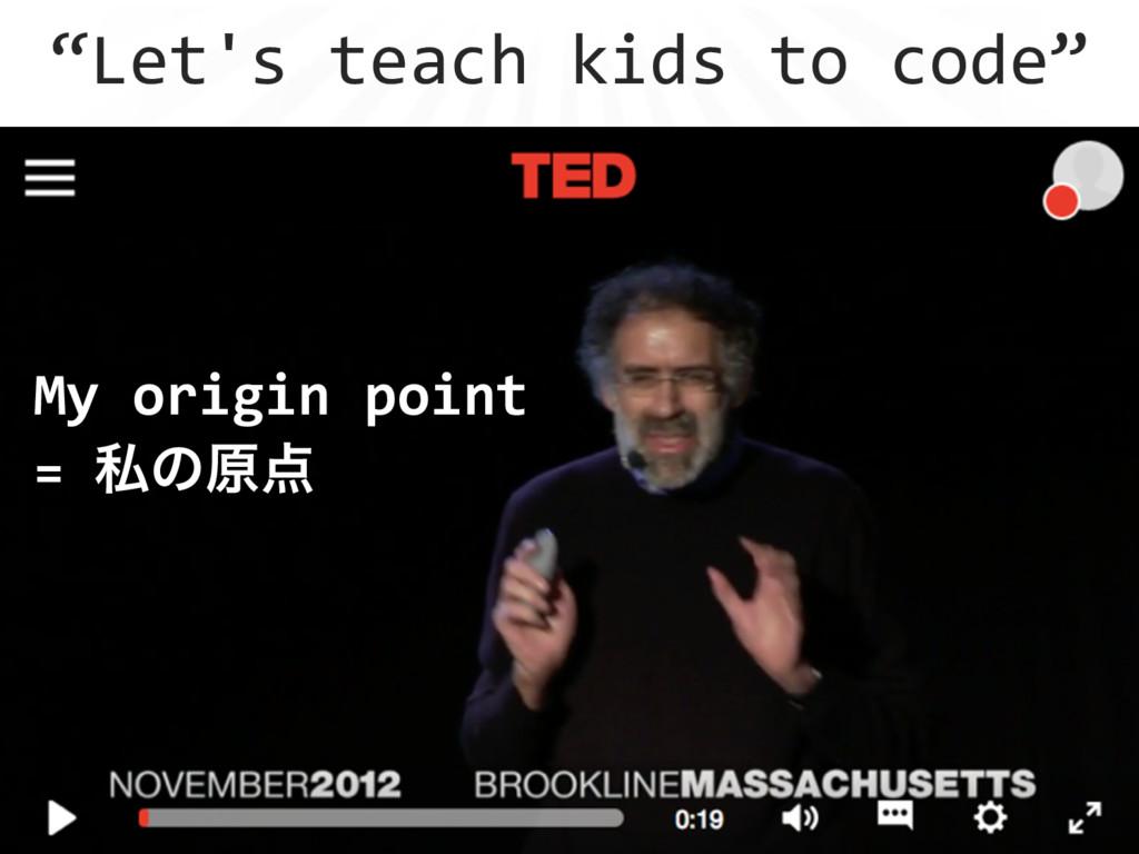 """""""Let's teach kids to code"""" My origin point  = ..."""