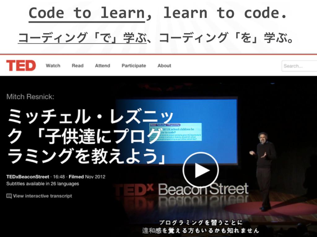 Code to learn, learn to code. ίʔσΟϯάʮͰʯֶͿɺίʔσΟϯ...