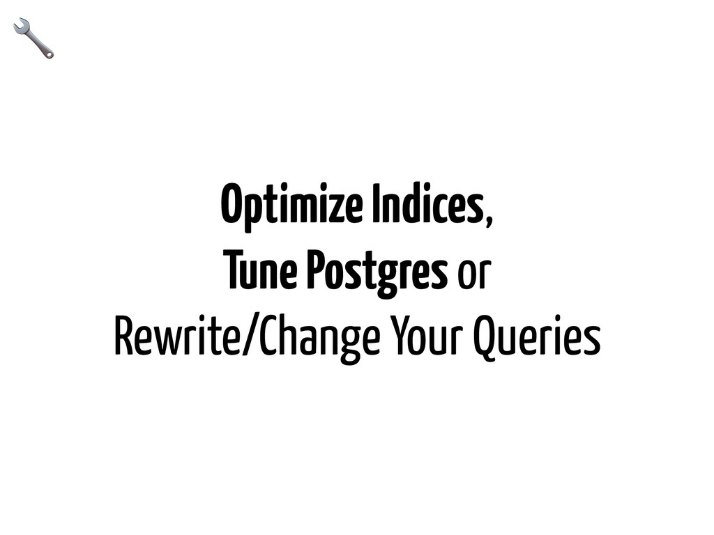 Optimize Indices, Tune Postgres or Rewrite/Chan...
