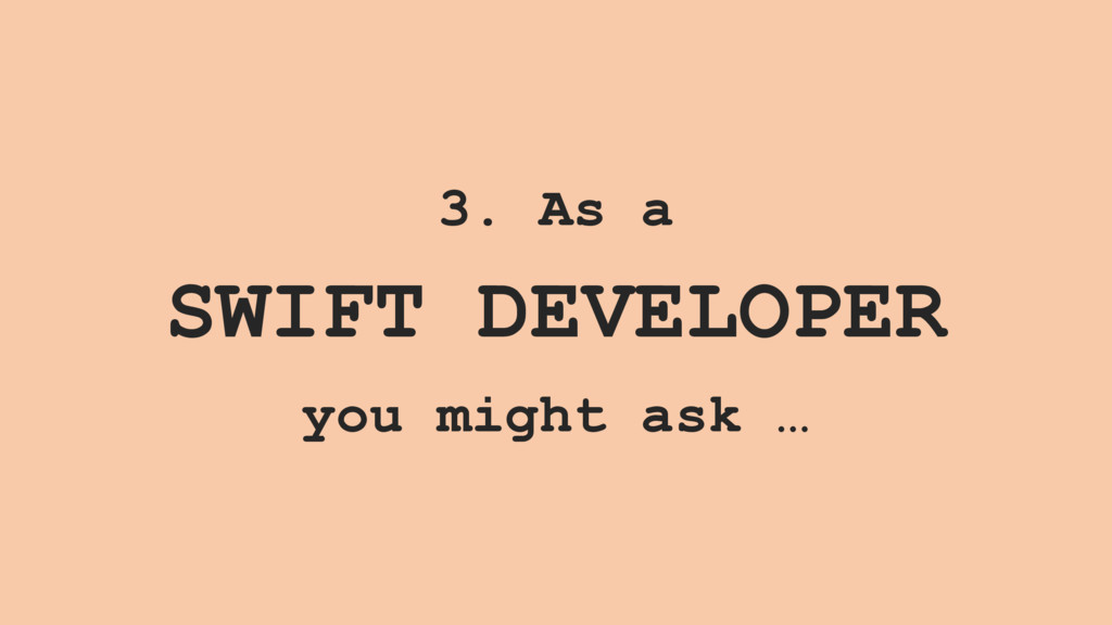 3. As a SWIFT DEVELOPER you might ask …