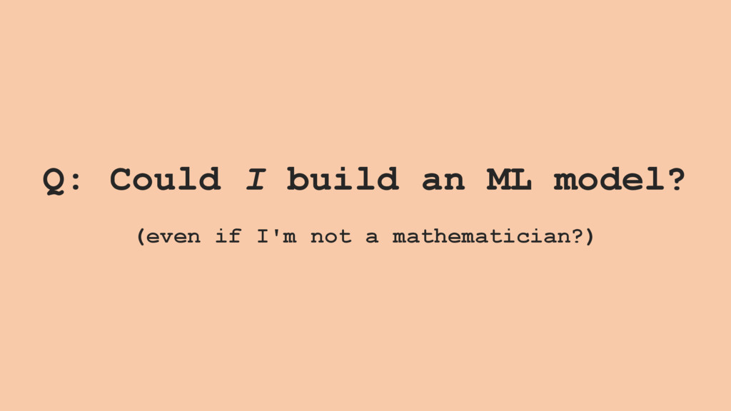 Q: Could I build an ML model? (even if I'm not ...