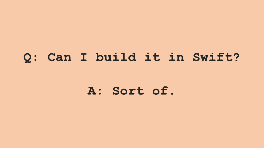 Q: Can I build it in Swift? A: Sort of.