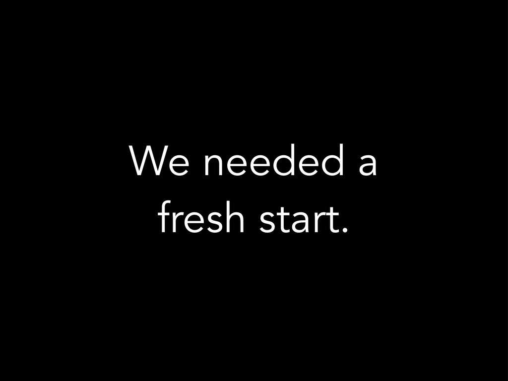 We needed a fresh start.