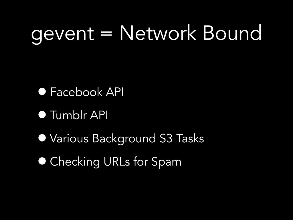 gevent = Network Bound •Facebook API •Tumblr AP...